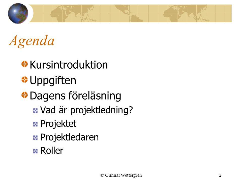 © Gunnar Wettergren2 Agenda Kursintroduktion Uppgiften Dagens föreläsning Vad är projektledning? Projektet Projektledaren Roller