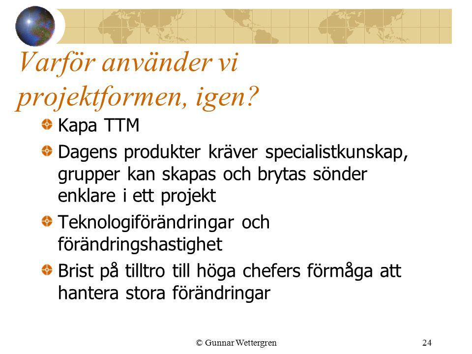 © Gunnar Wettergren24 Varför använder vi projektformen, igen? Kapa TTM Dagens produkter kräver specialistkunskap, grupper kan skapas och brytas sönder