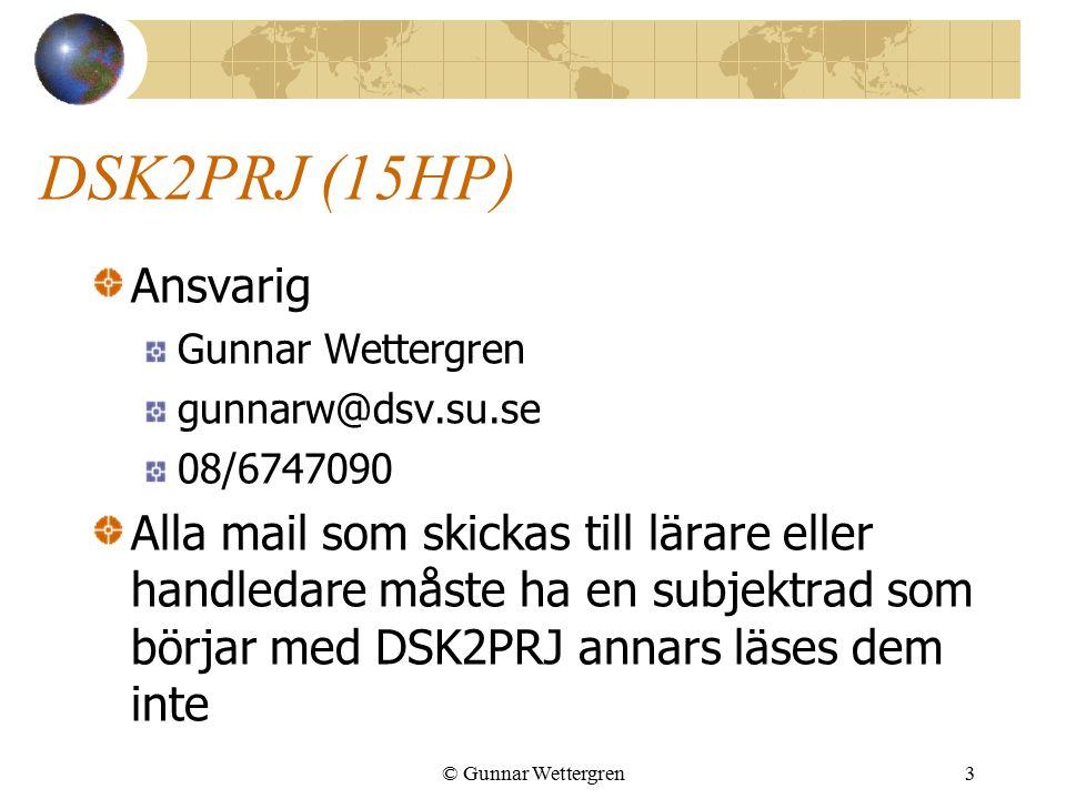 © Gunnar Wettergren3 DSK2PRJ (15HP) Ansvarig Gunnar Wettergren gunnarw@dsv.su.se 08/6747090 Alla mail som skickas till lärare eller handledare måste ha en subjektrad som börjar med DSK2PRJ annars läses dem inte