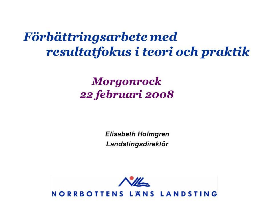 Förbättringsarbete med resultatfokus i teori och praktik Morgonrock 22 februari 2008 Elisabeth Holmgren Landstingsdirektör