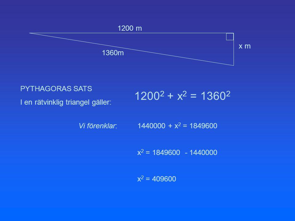 1200 m 1360m x m PYTHAGORAS SATS I en rätvinklig triangel gäller: 1200 2 + x 2 = 1360 2 Vi förenklar:1440000 + x 2 = 1849600 x 2 = 1849600 - 1440000 x