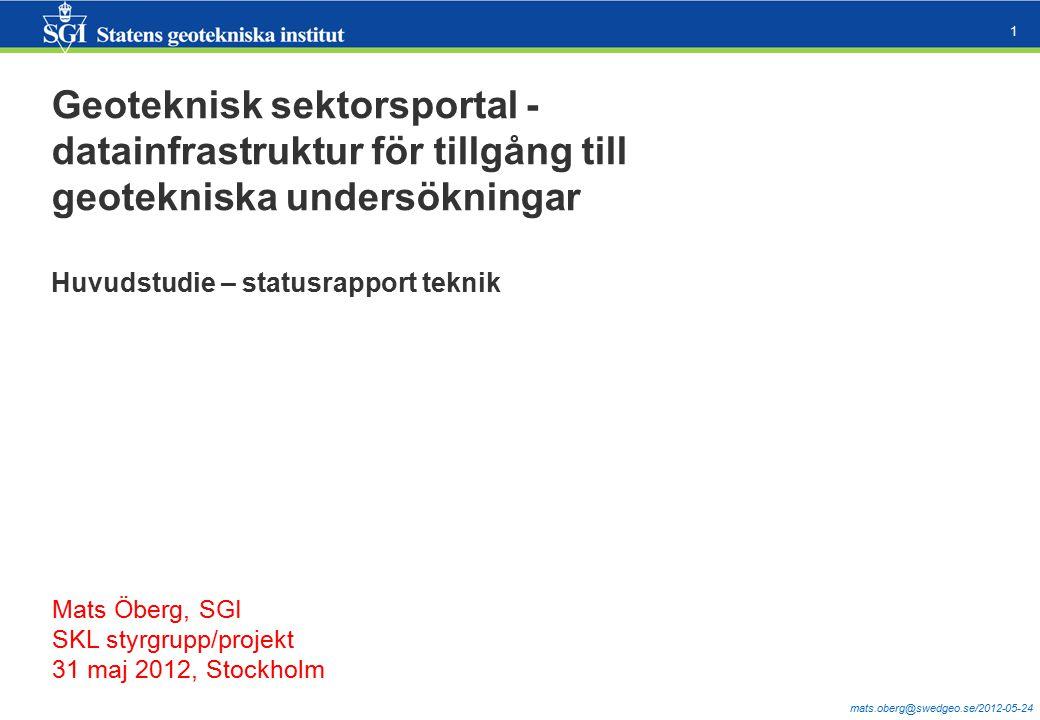 mats.oberg@swedgeo.se/2012-05-24 1 Geoteknisk sektorsportal - datainfrastruktur för tillgång till geotekniska undersökningar Huvudstudie – statusrapport teknik Mats Öberg, SGI SKL styrgrupp/projekt 31 maj 2012, Stockholm