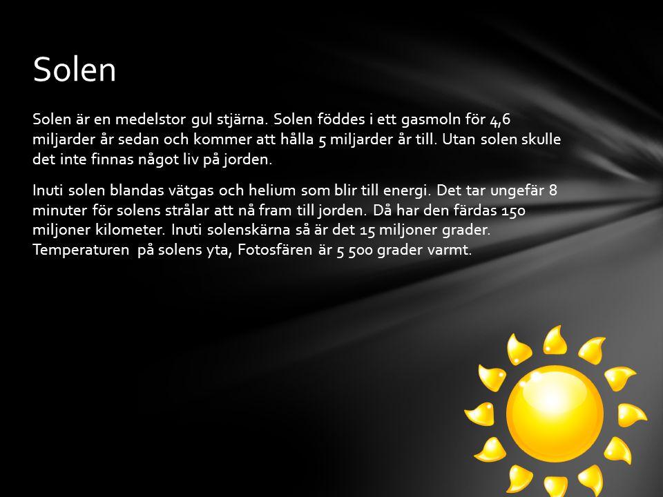 Solen är en medelstor gul stjärna. Solen föddes i ett gasmoln för 4,6 miljarder år sedan och kommer att hålla 5 miljarder år till. Utan solen skulle d