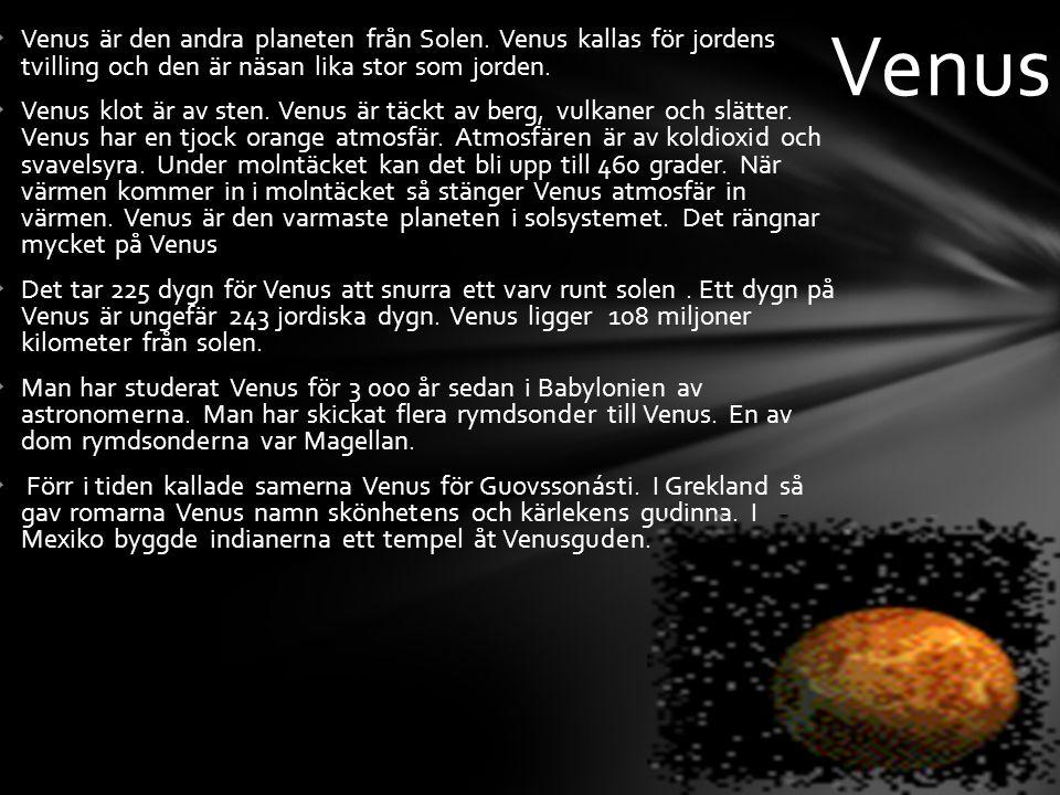  Venus är den andra planeten från Solen. Venus kallas för jordens tvilling och den är näsan lika stor som jorden.  Venus klot är av sten. Venus är t