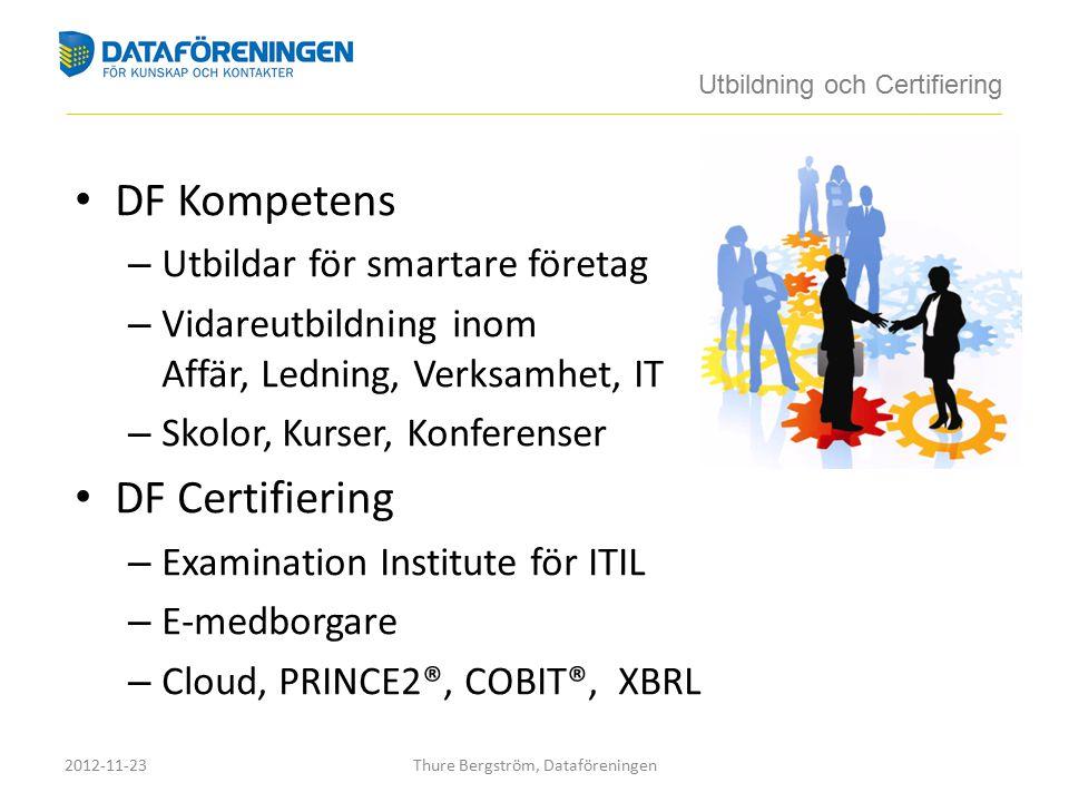 DF Kompetens – Utbildar för smartare företag – Vidareutbildning inom Affär, Ledning, Verksamhet, IT – Skolor, Kurser, Konferenser DF Certifiering – Examination Institute för ITIL – E-medborgare – Cloud, PRINCE2®, COBIT®, XBRL Utbildning och Certifiering ____________________________________________________________________________________________________________________________________________ 2012-11-23Thure Bergström, Dataföreningen