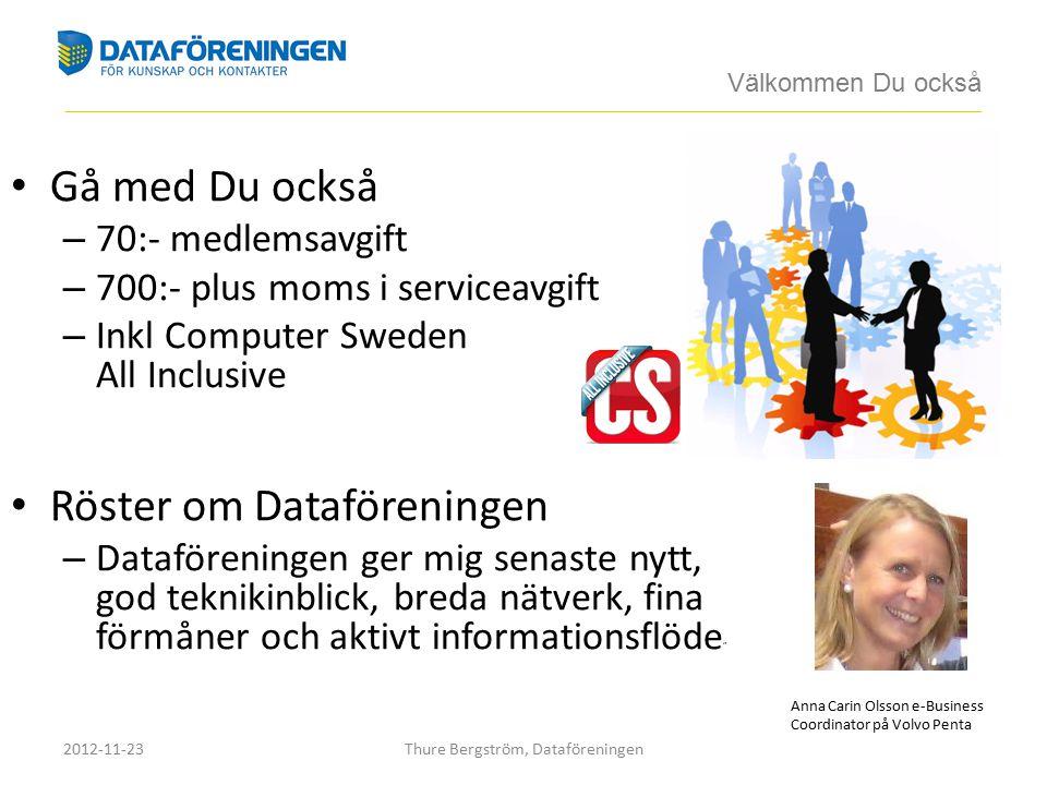 Gå med Du också – 70:- medlemsavgift – 700:- plus moms i serviceavgift – Inkl Computer Sweden All Inclusive Röster om Dataföreningen – Dataföreningen ger mig senaste nytt, god teknikinblick, breda nätverk, fina förmåner och aktivt informationsflöde Anna Carin Olsson e-Business Coordinator på Volvo Penta Välkommen Du också ____________________________________________________________________________________________________________________________________________ 2012-11-23Thure Bergström, Dataföreningen