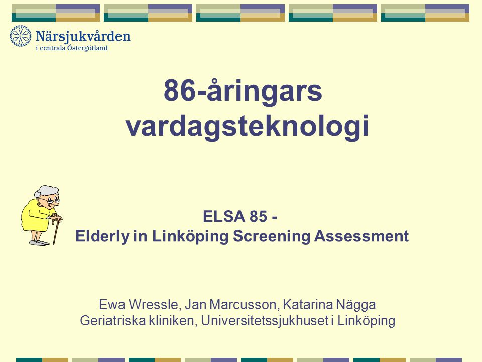 ELSA 85 - Elderly in Linköping Screening Assessment Ewa Wressle, Jan Marcusson, Katarina Nägga Geriatriska kliniken, Universitetssjukhuset i Linköping 86-åringars vardagsteknologi
