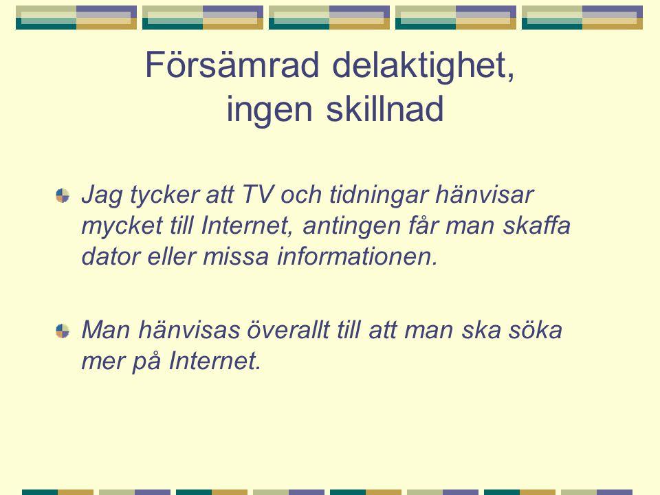 Försämrad delaktighet, ingen skillnad Jag tycker att TV och tidningar hänvisar mycket till Internet, antingen får man skaffa dator eller missa informationen.