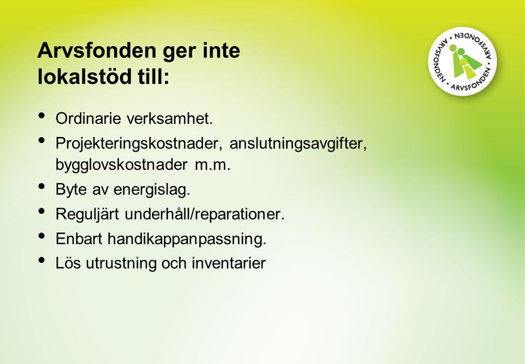 Arvsfonden ger inte lokalstöd till: Ordinarie verksamhet. Projekteringskostnader, anslutningsavgifter, bygglovskostnader m.m. Byte av energislag. Regu