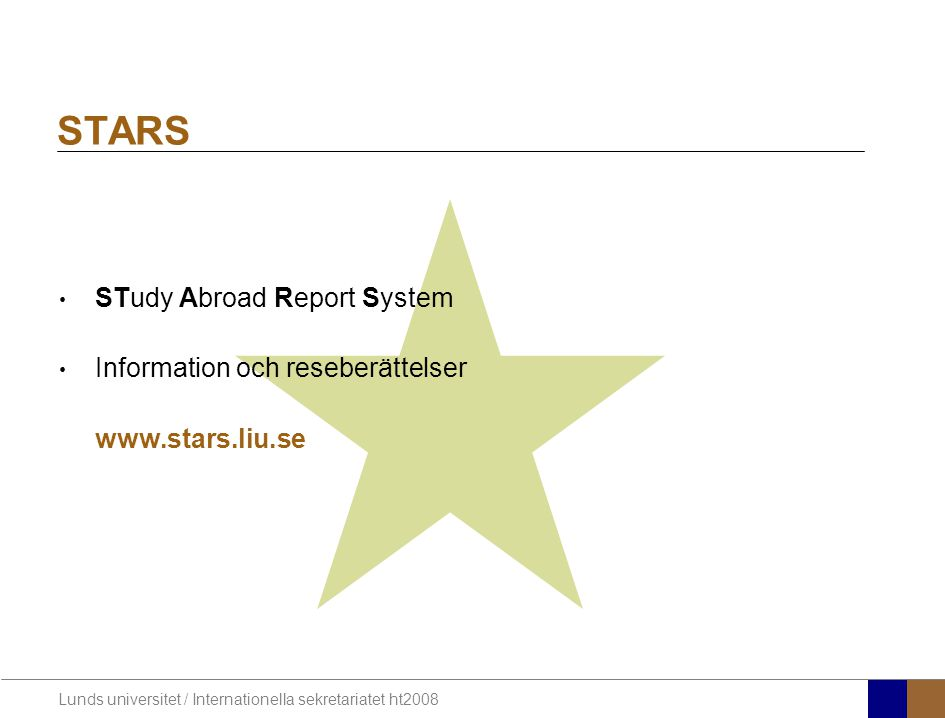 Lunds universitet / Internationella sekretariatet ht2008 STARS STudy Abroad Report System Information och reseberättelser www.stars.liu.se
