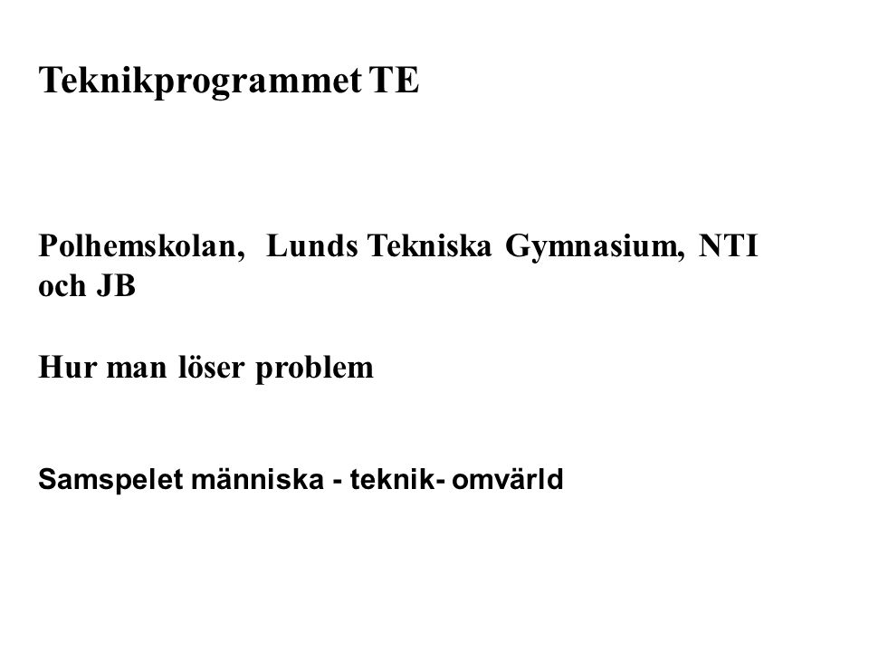 Teknikprogrammet TE Polhemskolan, Lunds Tekniska Gymnasium, NTI och JB Hur man löser problem Samspelet människa - teknik- omvärld