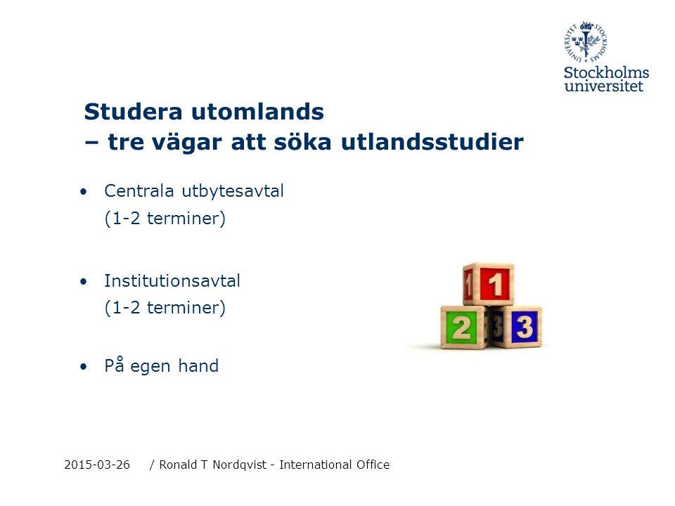 2015-03-26/ Ronald T Nordqvist - International Office Studera utomlands – tre vägar att söka utlandsstudier Centrala utbytesavtal (1-2 terminer) Institutionsavtal (1-2 terminer) På egen hand