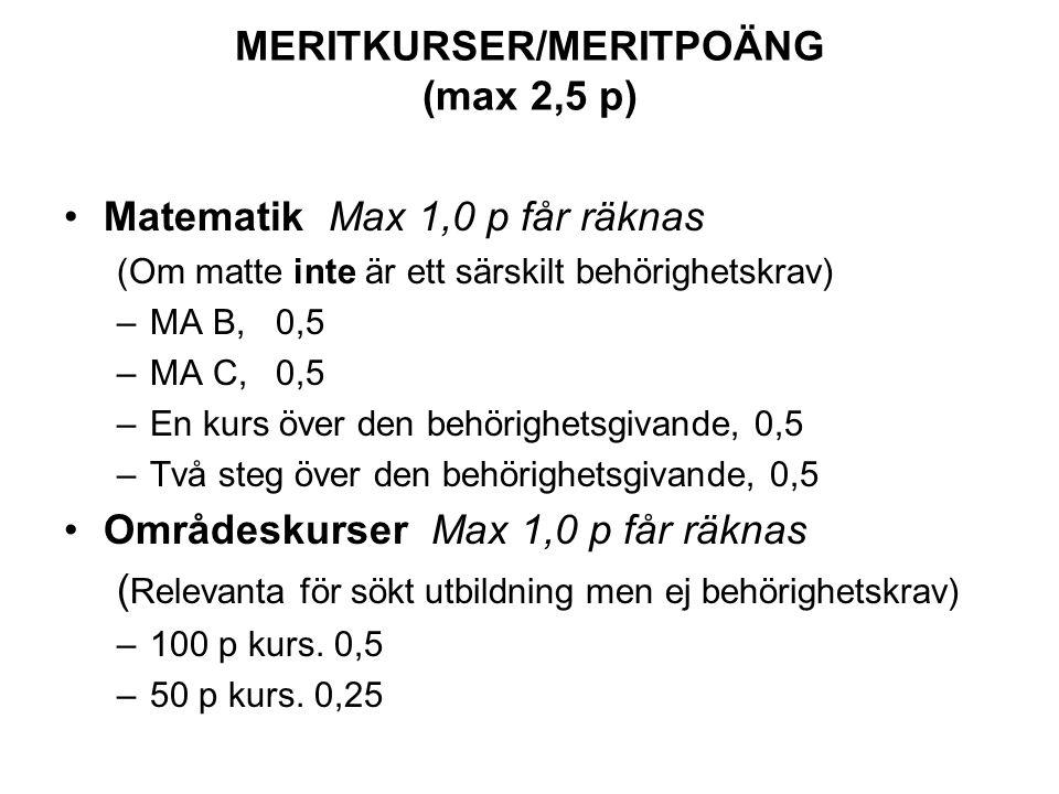 MERITKURSER/MERITPOÄNG (max 2,5 p) Matematik Max 1,0 p får räknas (Om matte inte är ett särskilt behörighetskrav) –MA B, 0,5 –MA C, 0,5 –En kurs över