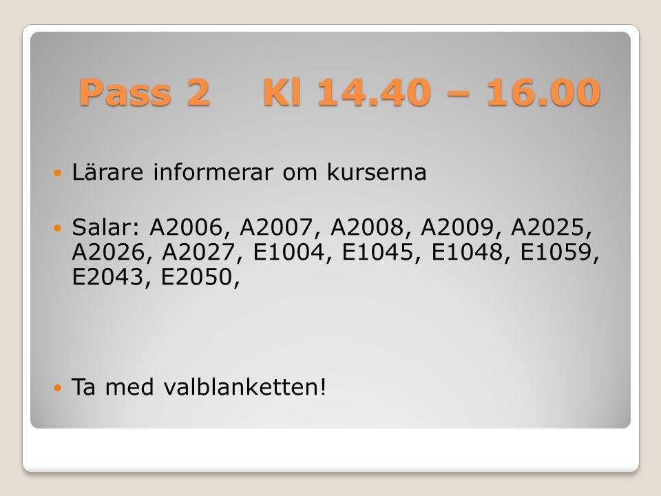 Pass 2 Kl 14.40 – 16.00 Lärare informerar om kurserna Salar: A2006, A2007, A2008, A2009, A2025, A2026, A2027, E1004, E1045, E1048, E1059, E2043, E2050