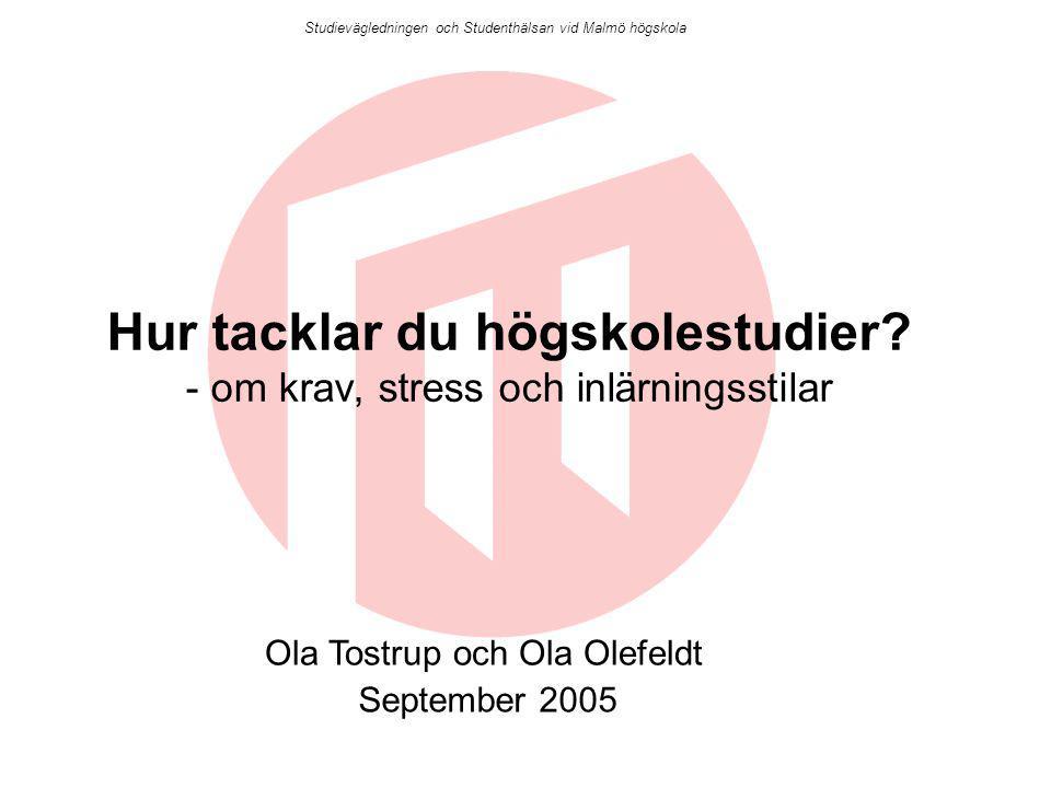 Studievägledningen och Studenthälsan vid Malmö högskola Hur tacklar du högskolestudier? - om krav, stress och inlärningsstilar Ola Tostrup och Ola Ole