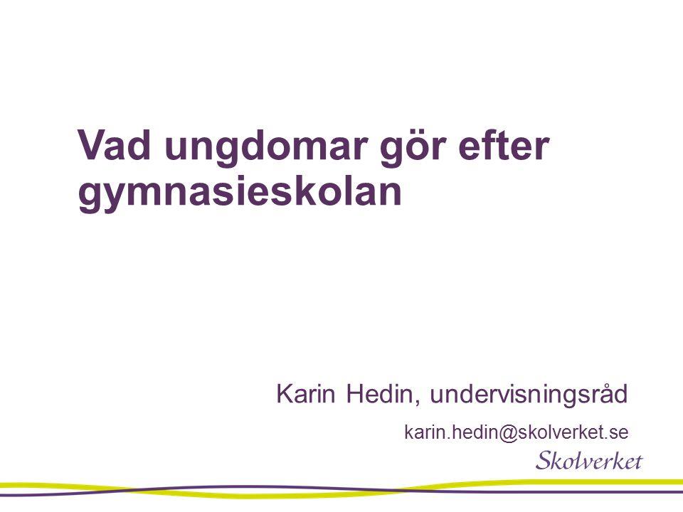 Vad ungdomar gör efter gymnasieskolan Karin Hedin, undervisningsråd karin.hedin@skolverket.se
