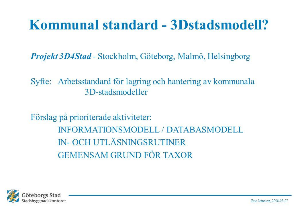 Eric Jeansson, 2008-05-27 Kommunal standard - 3Dstadsmodell? Projekt 3D4Stad - Stockholm, Göteborg, Malmö, Helsingborg Syfte: Arbetsstandard för lagri