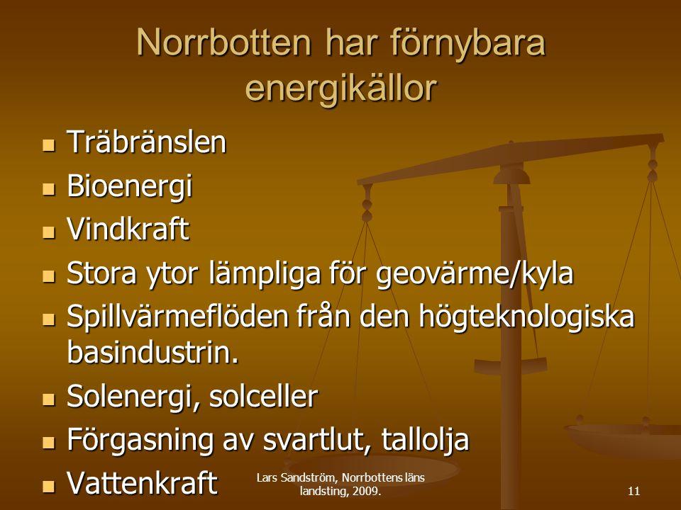 Lars Sandström, Norrbottens läns landsting, 2009.11 Norrbotten har förnybara energikällor Träbränslen Träbränslen Bioenergi Bioenergi Vindkraft Vindkraft Stora ytor lämpliga för geovärme/kyla Stora ytor lämpliga för geovärme/kyla Spillvärmeflöden från den högteknologiska basindustrin.