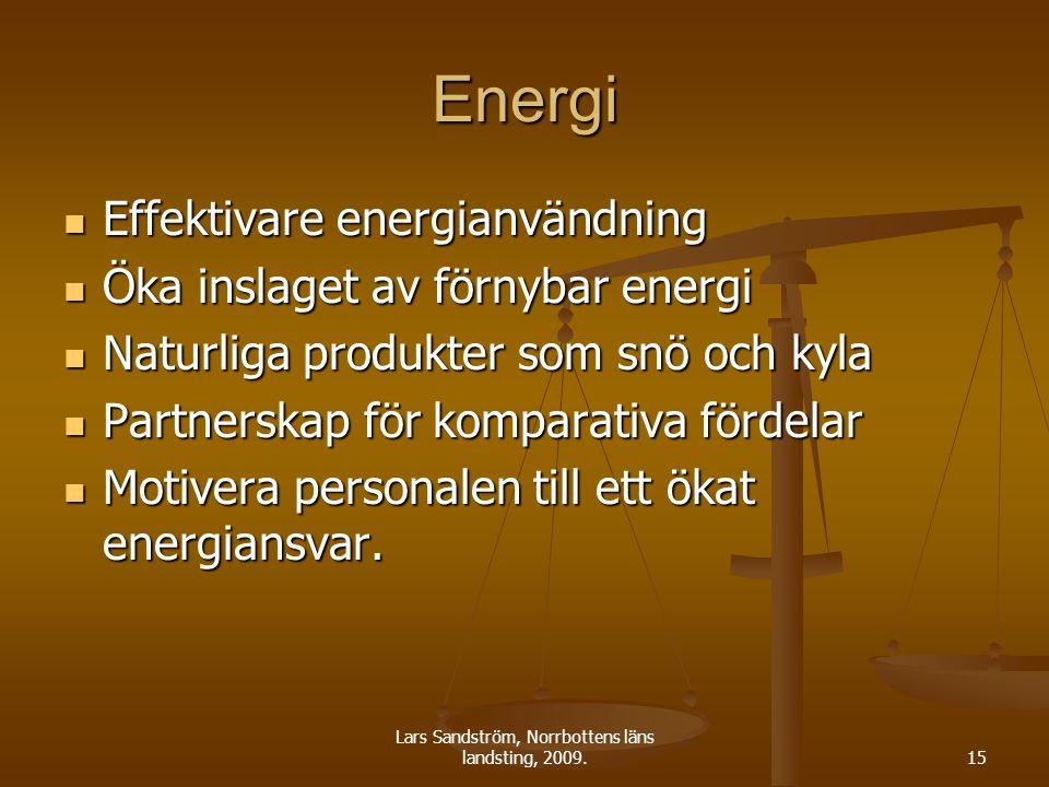 Lars Sandström, Norrbottens läns landsting, 2009.15 Energi Effektivare energianvändning Effektivare energianvändning Öka inslaget av förnybar energi Öka inslaget av förnybar energi Naturliga produkter som snö och kyla Naturliga produkter som snö och kyla Partnerskap för komparativa fördelar Partnerskap för komparativa fördelar Motivera personalen till ett ökat energiansvar.