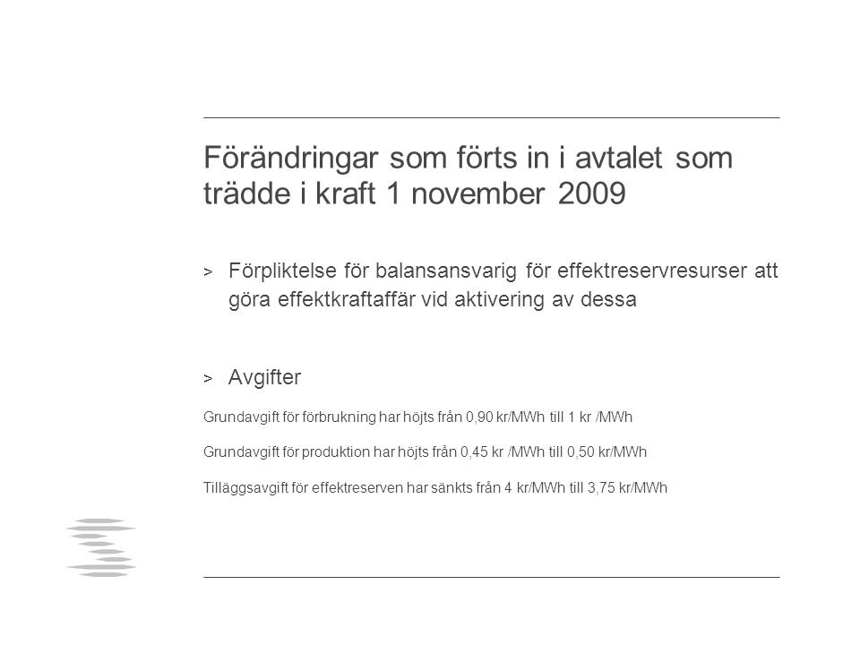 Förändringar som förts in i avtalet som trädde i kraft 1 november 2009 > Förpliktelse för balansansvarig för effektreservresurser att göra effektkraftaffär vid aktivering av dessa > Avgifter Grundavgift för förbrukning har höjts från 0,90 kr/MWh till 1 kr /MWh Grundavgift för produktion har höjts från 0,45 kr /MWh till 0,50 kr/MWh Tilläggsavgift för effektreserven har sänkts från 4 kr/MWh till 3,75 kr/MWh