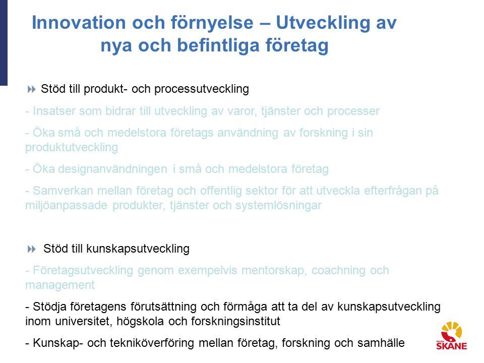Innovation och förnyelse – Utveckling av nya och befintliga företag  Stöd till produkt- och processutveckling - Insatser som bidrar till utveckling av varor, tjänster och processer - Öka små och medelstora företags användning av forskning i sin produktutveckling - Öka designanvändningen i små och medelstora företag - Samverkan mellan företag och offentlig sektor för att utveckla efterfrågan på miljöanpassade produkter, tjänster och systemlösningar  Stöd till kunskapsutveckling - Företagsutveckling genom exempelvis mentorskap, coachning och management - Stödja företagens förutsättning och förmåga att ta del av kunskapsutveckling inom universitet, högskola och forskningsinstitut - Kunskap- och tekniköverföring mellan företag, forskning och samhälle