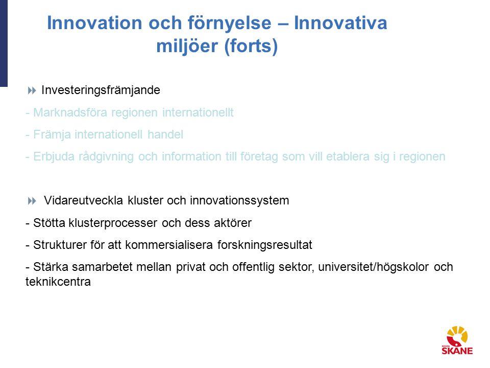 Innovation och förnyelse – Innovativa miljöer (forts)  Investeringsfrämjande - Marknadsföra regionen internationellt - Främja internationell handel - Erbjuda rådgivning och information till företag som vill etablera sig i regionen  Vidareutveckla kluster och innovationssystem - Stötta klusterprocesser och dess aktörer - Strukturer för att kommersialisera forskningsresultat - Stärka samarbetet mellan privat och offentlig sektor, universitet/högskolor och teknikcentra