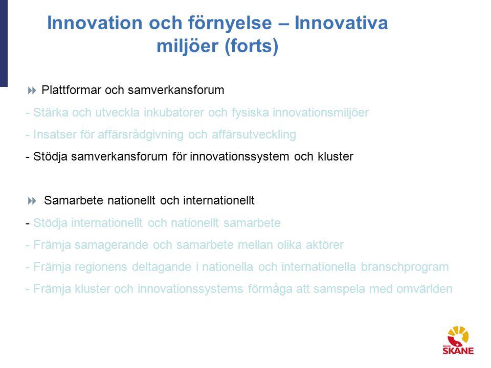 Innovation och förnyelse – Innovativa miljöer (forts)  Plattformar och samverkansforum - Stärka och utveckla inkubatorer och fysiska innovationsmiljöer - Insatser för affärsrådgivning och affärsutveckling - Stödja samverkansforum för innovationssystem och kluster  Samarbete nationellt och internationellt - Stödja internationellt och nationellt samarbete - Främja samagerande och samarbete mellan olika aktörer - Främja regionens deltagande i nationella och internationella branschprogram - Främja kluster och innovationssystems förmåga att samspela med omvärlden