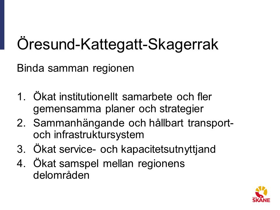 Öresund-Kattegatt-Skagerrak Binda samman regionen 1.Ökat institutionellt samarbete och fler gemensamma planer och strategier 2.Sammanhängande och hållbart transport- och infrastruktursystem 3.Ökat service- och kapacitetsutnyttjand 4.Ökat samspel mellan regionens delområden