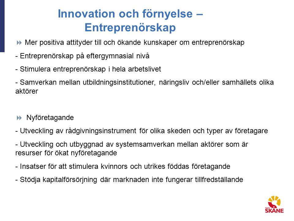 Innovation och förnyelse – Entreprenörskap  Mer positiva attityder till och ökande kunskaper om entreprenörskap - Entreprenörskap på eftergymnasial nivå - Stimulera entreprenörskap i hela arbetslivet - Samverkan mellan utbildningsinstitutioner, näringsliv och/eller samhällets olika aktörer  Nyföretagande - Utveckling av rådgivningsinstrument för olika skeden och typer av företagare - Utveckling och utbyggnad av systemsamverkan mellan aktörer som är resurser för ökat nyföretagande - Insatser för att stimulera kvinnors och utrikes föddas företagande - Stödja kapitalförsörjning där marknaden inte fungerar tillfredställande