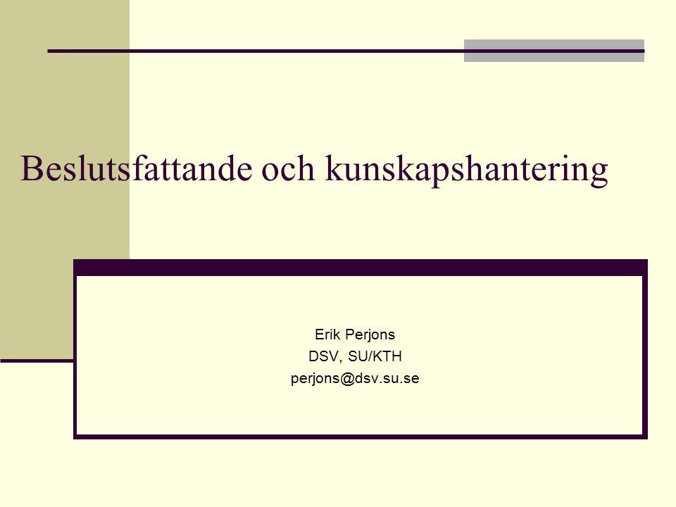Beslutsfattande och kunskapshantering Erik Perjons DSV, SU/KTH perjons@dsv.su.se