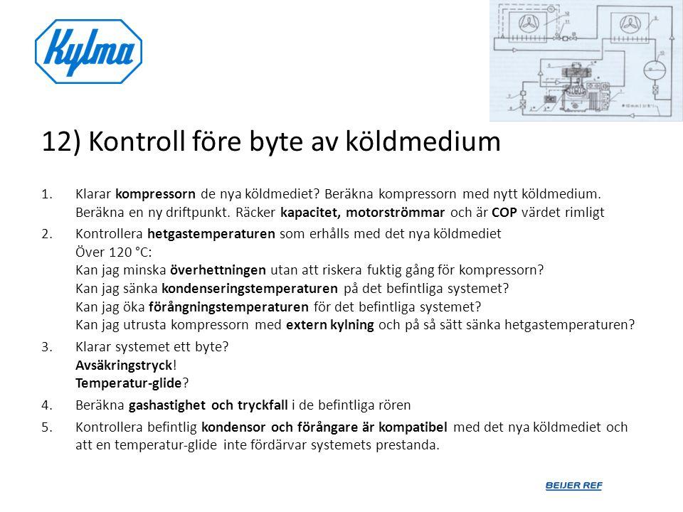 12) Kontroll före byte av köldmedium 1.Klarar kompressorn de nya köldmediet? Beräkna kompressorn med nytt köldmedium. Beräkna en ny driftpunkt. Räcker
