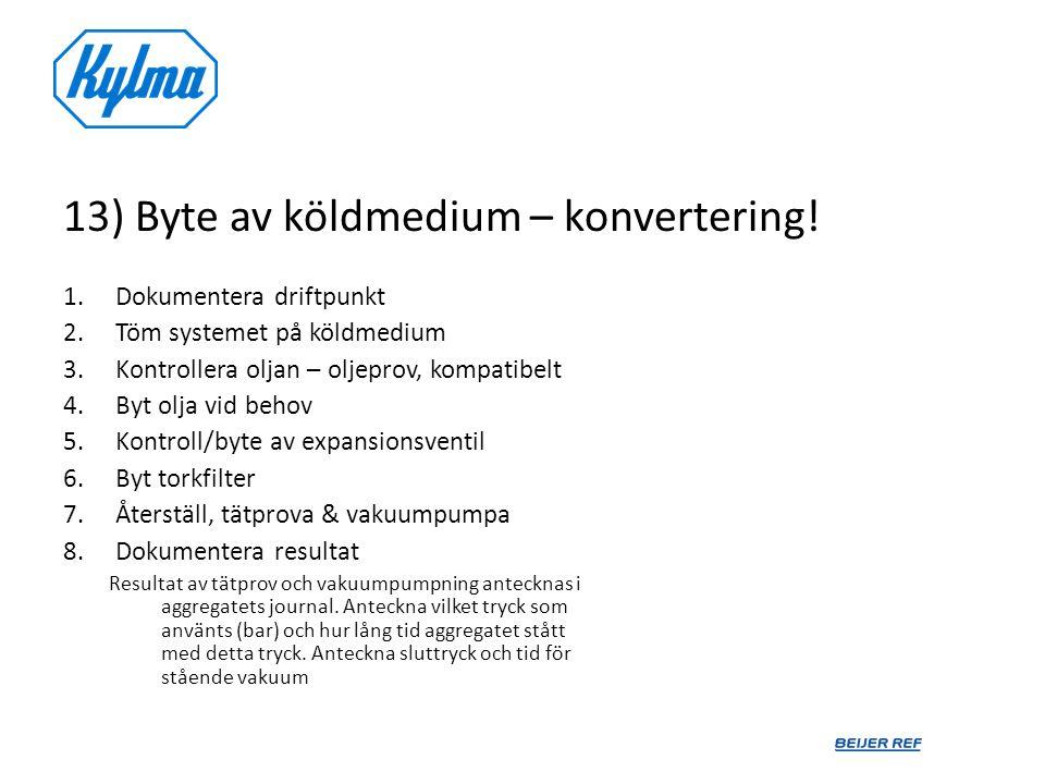 13) Byte av köldmedium – konvertering! 1.Dokumentera driftpunkt 2.Töm systemet på köldmedium 3.Kontrollera oljan – oljeprov, kompatibelt 4.Byt olja vi