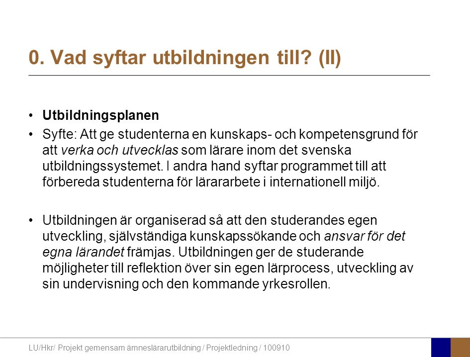 LU/Hkr/ Projekt gemensam ämneslärarutbildning / Projektledning / 100910 0. Vad syftar utbildningen till? (II) Utbildningsplanen Syfte: Att ge studente
