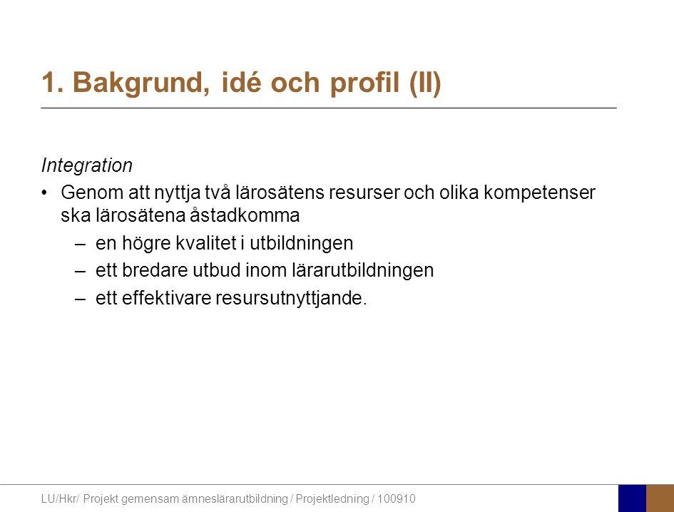 LU/Hkr/ Projekt gemensam ämneslärarutbildning / Projektledning / 100910 1. Bakgrund, idé och profil (II) Integration Genom att nyttja två lärosätens r