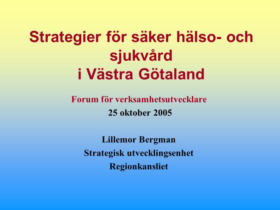 Strategier för säker hälso- och sjukvård i Västra Götaland Forum för verksamhetsutvecklare 25 oktober 2005 Lillemor Bergman Strategisk utvecklingsenhet Regionkansliet