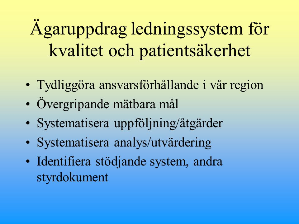 Ägaruppdrag ledningssystem för kvalitet och patientsäkerhet Tydliggöra ansvarsförhållande i vår region Övergripande mätbara mål Systematisera uppföljning/åtgärder Systematisera analys/utvärdering Identifiera stödjande system, andra styrdokument