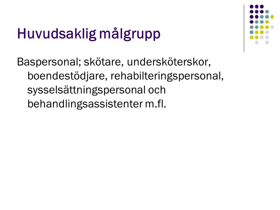 Huvudsaklig målgrupp Baspersonal; skötare, undersköterskor, boendestödjare, rehabilteringspersonal, sysselsättningspersonal och behandlingsassistenter