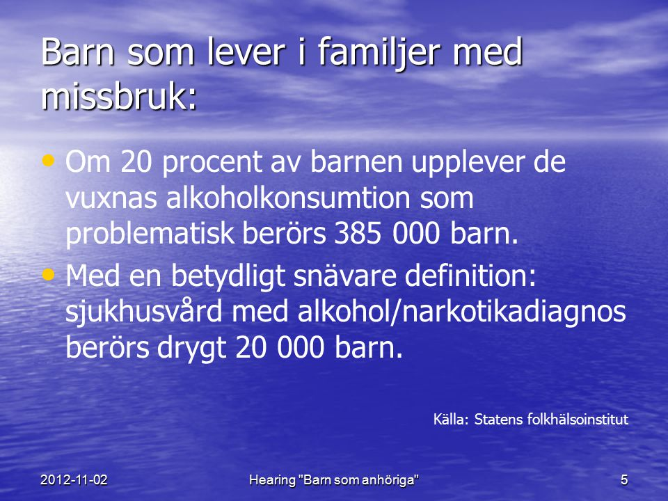 2012-11-02Hearing Barn som anhöriga 5 Barn som lever i familjer med missbruk: Om 20 procent av barnen upplever de vuxnas alkoholkonsumtion som problematisk berörs 385 000 barn.