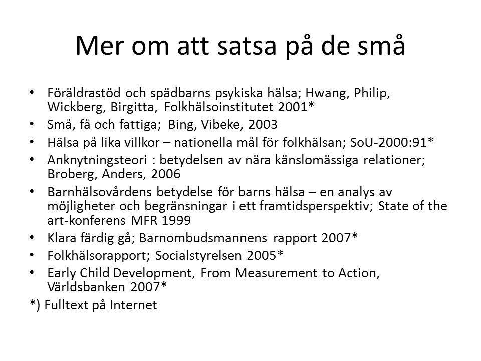 Mer om att satsa på de små Föräldrastöd och spädbarns psykiska hälsa; Hwang, Philip, Wickberg, Birgitta, Folkhälsoinstitutet 2001* Små, få och fattiga; Bing, Vibeke, 2003 Hälsa på lika villkor – nationella mål för folkhälsan; SoU-2000:91* Anknytningsteori : betydelsen av nära känslomässiga relationer; Broberg, Anders, 2006 Barnhälsovårdens betydelse för barns hälsa – en analys av möjligheter och begränsningar i ett framtidsperspektiv; State of the art-konferens MFR 1999 Klara färdig gå; Barnombudsmannens rapport 2007* Folkhälsorapport; Socialstyrelsen 2005* Early Child Development, From Measurement to Action, Världsbanken 2007* *) Fulltext på Internet