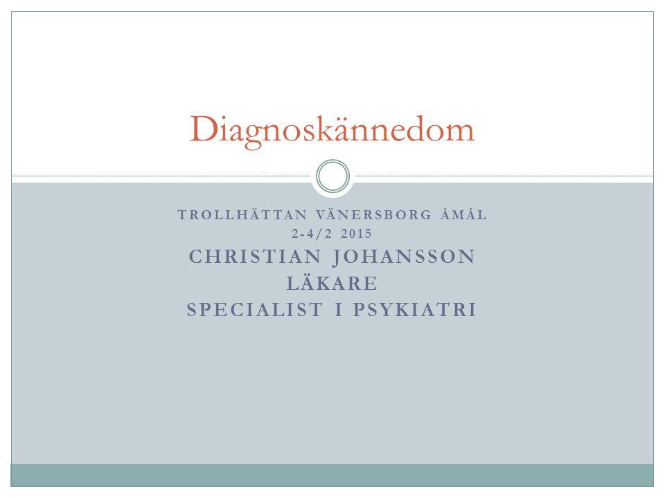 TROLLHÄTTAN VÄNERSBORG ÅMÅL 2-4/2 2015 CHRISTIAN JOHANSSON LÄKARE SPECIALIST I PSYKIATRI Diagnoskännedom