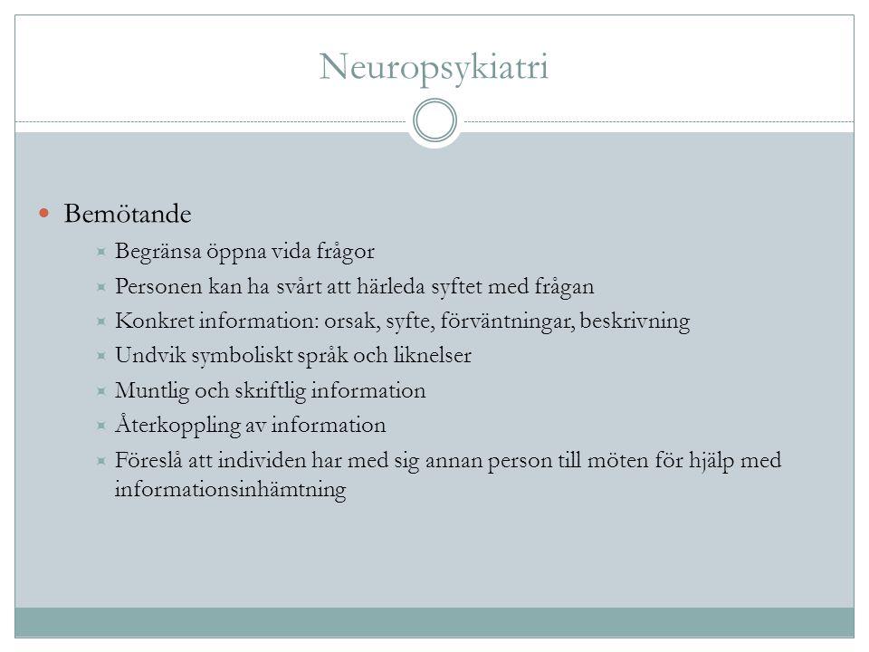 Neuropsykiatri Bemötande  Begränsa öppna vida frågor  Personen kan ha svårt att härleda syftet med frågan  Konkret information: orsak, syfte, förvä