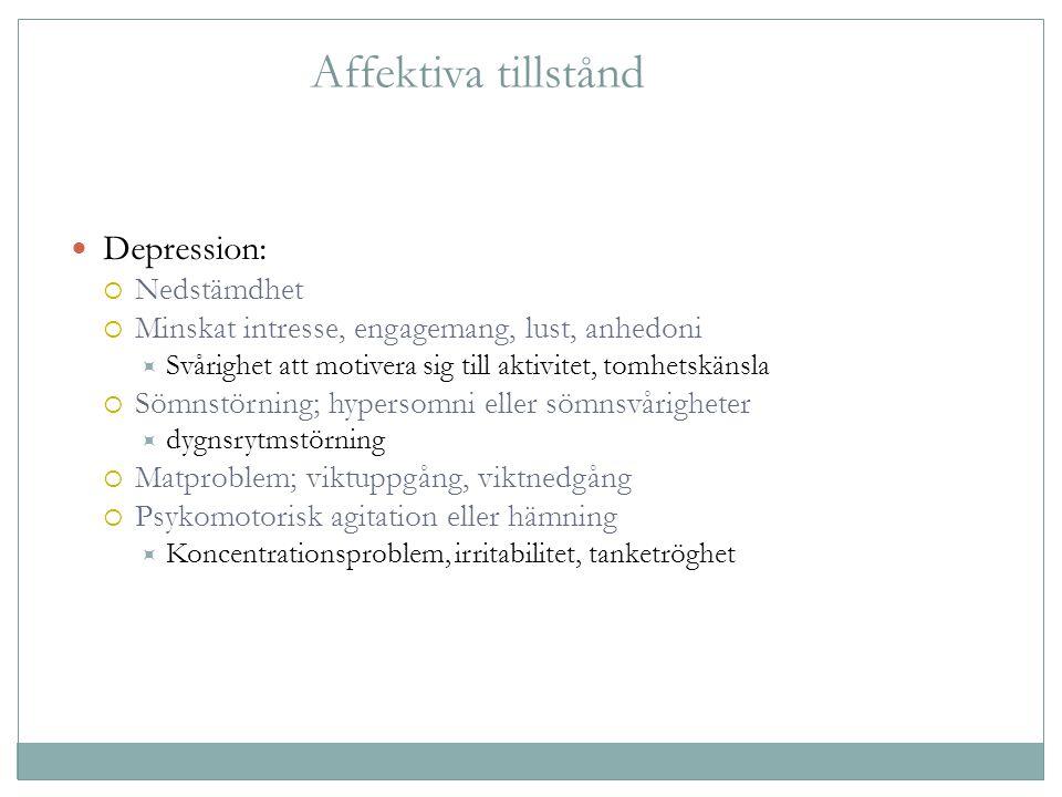 Affektiva tillstånd Depression:  Nedstämdhet  Minskat intresse, engagemang, lust, anhedoni  Svårighet att motivera sig till aktivitet, tomhetskänsl