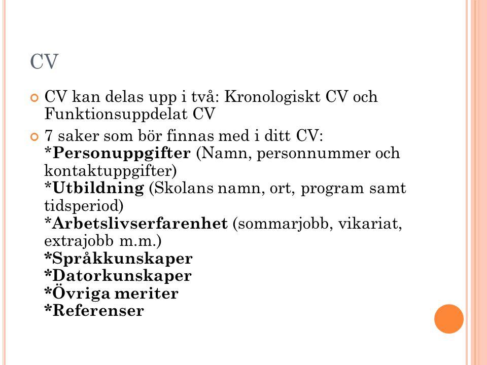 CV CV kan delas upp i två: Kronologiskt CV och Funktionsuppdelat CV 7 saker som bör finnas med i ditt CV: * Personuppgifter (Namn, personnummer och ko