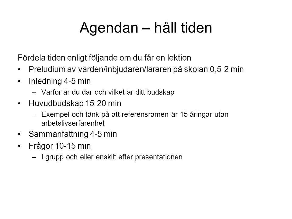 Agendan – håll tiden Fördela tiden enligt följande om du får en lektion Preludium av värden/inbjudaren/läraren på skolan 0,5-2 min Inledning 4-5 min –Varför är du där och vilket är ditt budskap Huvudbudskap 15-20 min –Exempel och tänk på att referensramen är 15 åringar utan arbetslivserfarenhet Sammanfattning 4-5 min Frågor 10-15 min –I grupp och eller enskilt efter presentationen