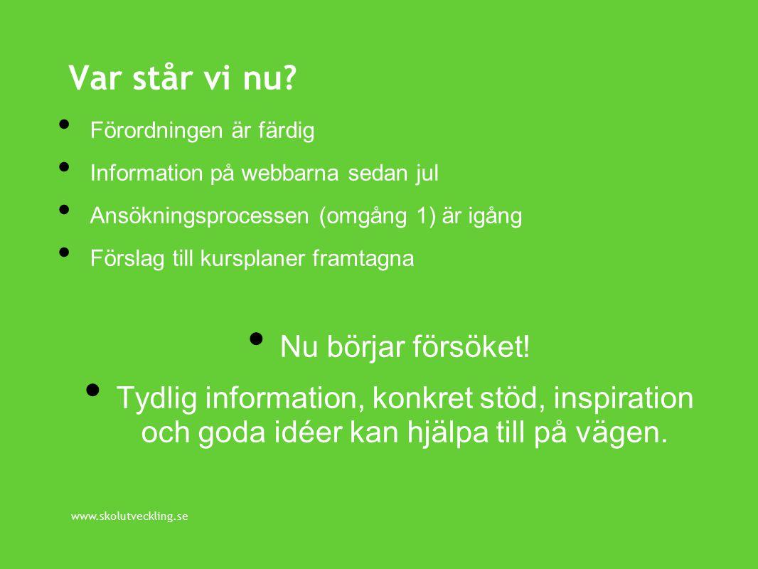 www.skolutveckling.se Förordningen är färdig Information på webbarna sedan jul Ansökningsprocessen (omgång 1) är igång Förslag till kursplaner framtagna Nu börjar försöket.