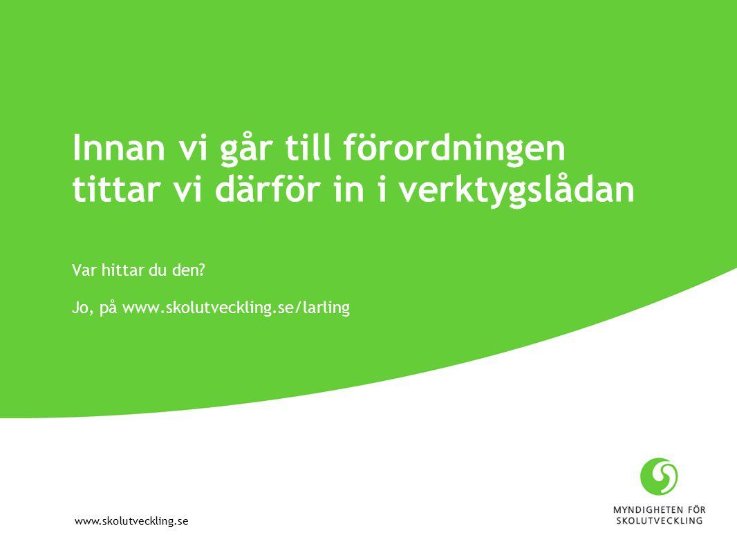 www.skolutveckling.se Innan vi går till förordningen tittar vi därför in i verktygslådan Var hittar du den.