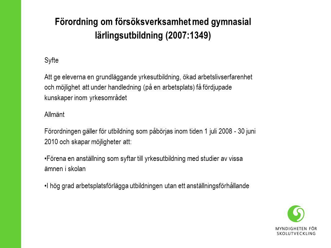 Förordning om försöksverksamhet med gymnasial lärlingsutbildning (2007:1349) Syfte Att ge eleverna en grundläggande yrkesutbildning, ökad arbetslivserfarenhet och möjlighet att under handledning (på en arbetsplats) få fördjupade kunskaper inom yrkesområdet Allmänt Förordningen gäller för utbildning som påbörjas inom tiden 1 juli 2008 - 30 juni 2010 och skapar möjligheter att: Förena en anställning som syftar till yrkesutbildning med studier av vissa ämnen i skolan I hög grad arbetsplatsförlägga utbildningen utan ett anställningsförhållande