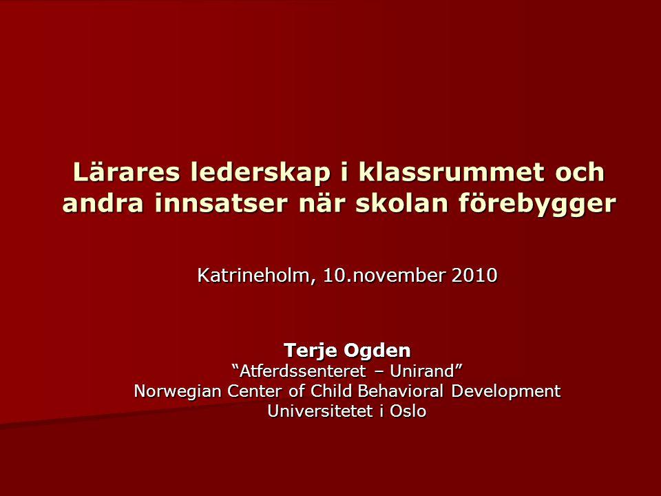 Lärares lederskap i klassrummet och andra innsatser när skolan förebygger Katrineholm, 10.november 2010 Terje Ogden Atferdssenteret – Unirand Norwegian Center of Child Behavioral Development Universitetet i Oslo