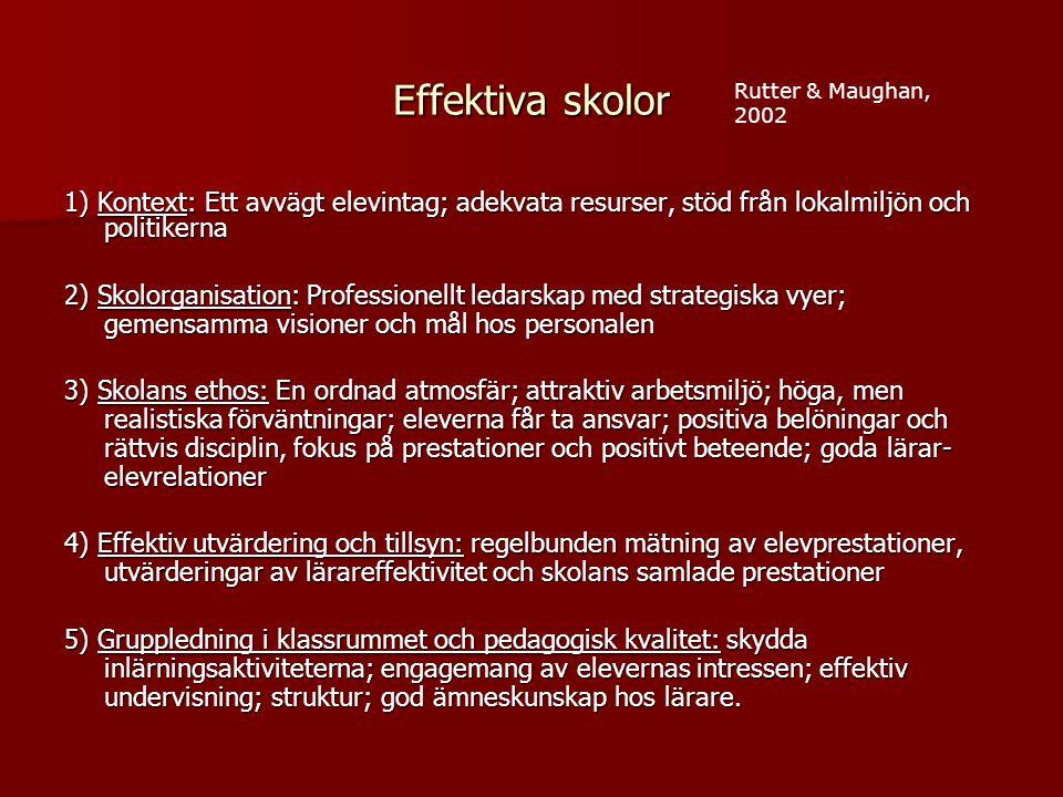 Effektiva skolor 1) Kontext: Ett avvägt elevintag; adekvata resurser, stöd från lokalmiljön och politikerna 2) Skolorganisation: Professionellt ledarskap med strategiska vyer; gemensamma visioner och mål hos personalen 3) Skolans ethos: En ordnad atmosfär; attraktiv arbetsmiljö; höga, men realistiska förväntningar; eleverna får ta ansvar; positiva belöningar och rättvis disciplin, fokus på prestationer och positivt beteende; goda lärar- elevrelationer 4) Effektiv utvärdering och tillsyn: regelbunden mätning av elevprestationer, utvärderingar av lärareffektivitet och skolans samlade prestationer 5) Gruppledning i klassrummet och pedagogisk kvalitet: skydda inlärningsaktiviteterna; engagemang av elevernas intressen; effektiv undervisning; struktur; god ämneskunskap hos lärare.
