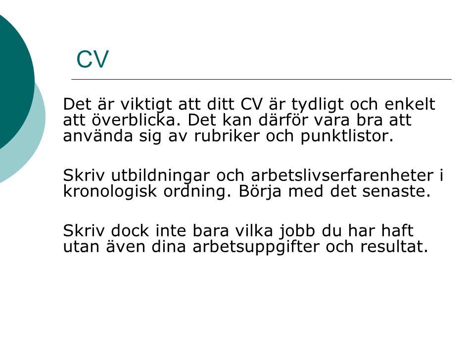 CV Det är viktigt att ditt CV är tydligt och enkelt att överblicka. Det kan därför vara bra att använda sig av rubriker och punktlistor. Skriv utbildn